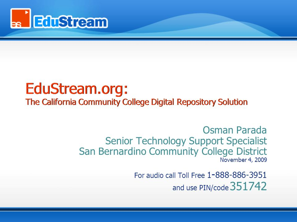 Osman Parada Senior Technology Support Specialist San Bernardino Community College District November 4, 2009 For audio call Toll Free 1 - 888-886-3951 and use PIN/code 351742 EduStream.org: The California Community College Digital Repository Solution