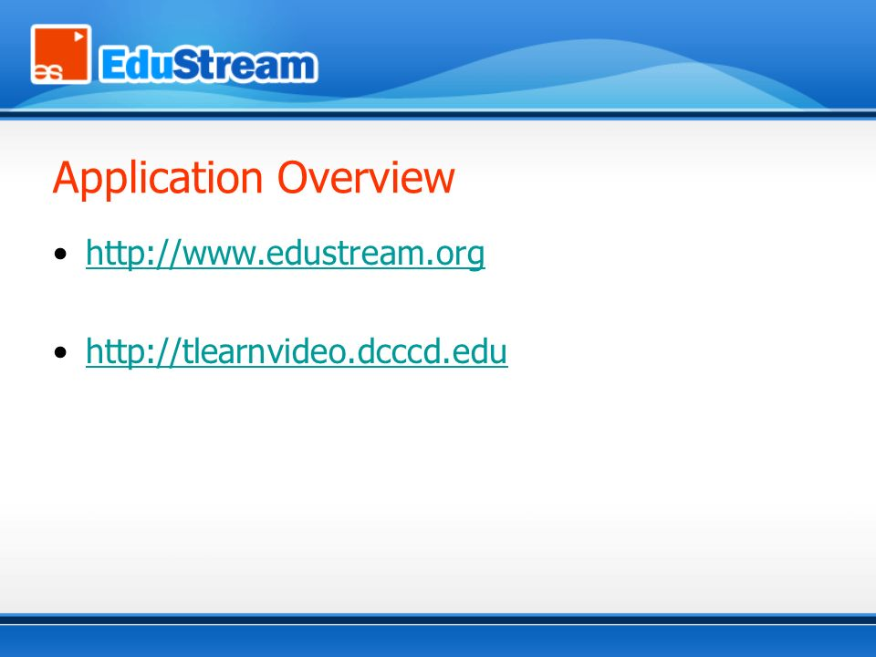 Application Overview http://www.edustream.org http://tlearnvideo.dcccd.edu