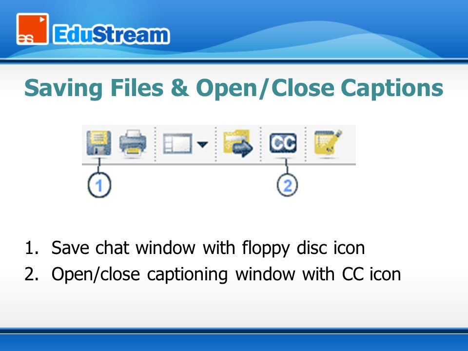 Saving Files & Open/Close Captions 1.Save chat window with floppy disc icon 2.Open/close captioning window with CC icon