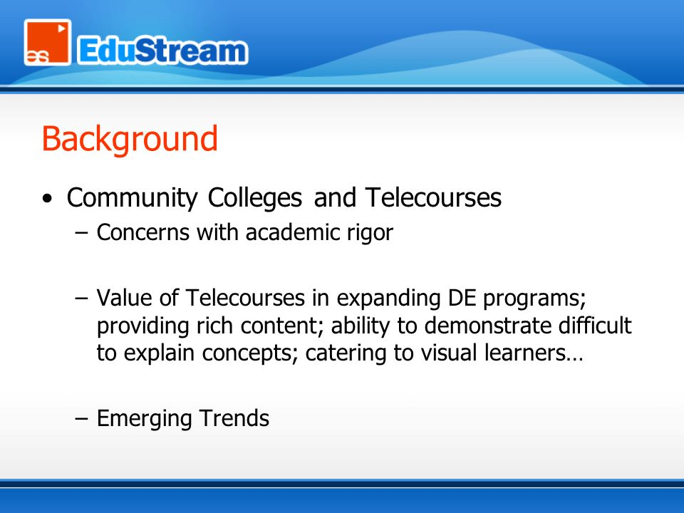 Background Community Colleges and Telecourses –Concerns with academic rigor –Value of Telecourses in expanding DE programs; providing rich content; ability to demonstrate difficult to explain concepts; catering to visual learners… –Emerging Trends
