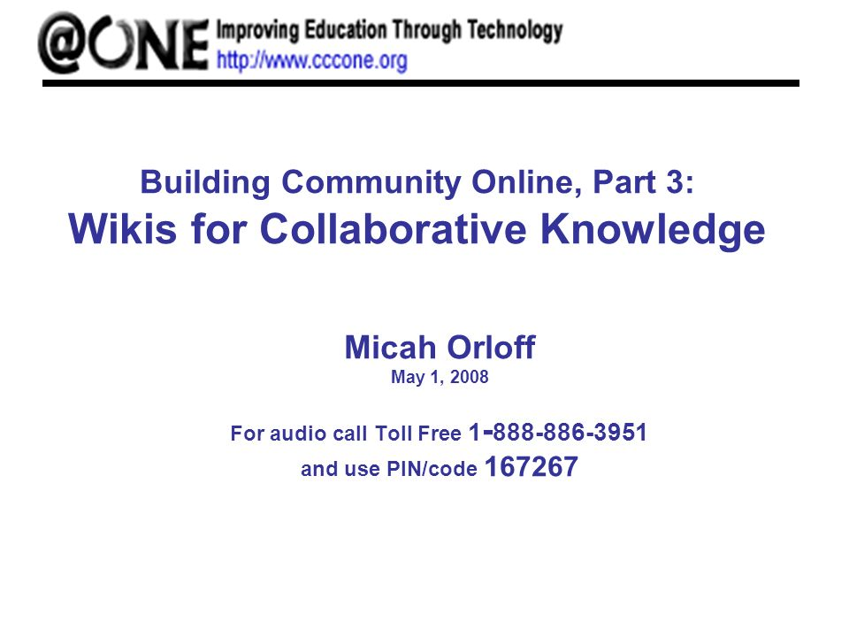 Building Community Online, Part 3: Wikis for Collaborative Knowledge Micah Orloff May 1, 2008 For audio call Toll Free and use PIN/code