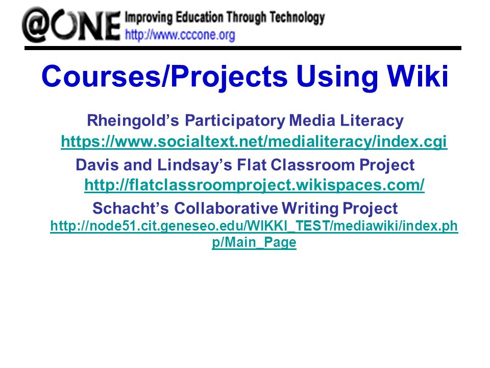 Courses/Projects Using Wiki Rheingolds Participatory Media Literacy https://www.socialtext.net/medialiteracy/index.cgi https://www.socialtext.net/medialiteracy/index.cgi Davis and Lindsays Flat Classroom Project http://flatclassroomproject.wikispaces.com/ http://flatclassroomproject.wikispaces.com/ Schachts Collaborative Writing Project http://node51.cit.geneseo.edu/WIKKI_TEST/mediawiki/index.ph p/Main_Page http://node51.cit.geneseo.edu/WIKKI_TEST/mediawiki/index.ph p/Main_Page