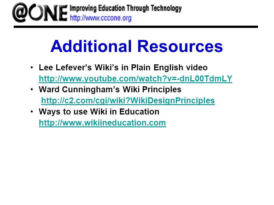 Additional Resources Lee Lefevers Wikis in Plain English video http://www.youtube.com/watch v=-dnL00TdmLY http://www.youtube.com/watch v=-dnL00TdmLY Ward Cunninghams Wiki Principles http://c2.com/cgi/wiki WikiDesignPrincipleshttp://c2.com/cgi/wiki WikiDesignPrinciples Ways to use Wiki in Education http://www.wikiineducation.com http://www.wikiineducation.com
