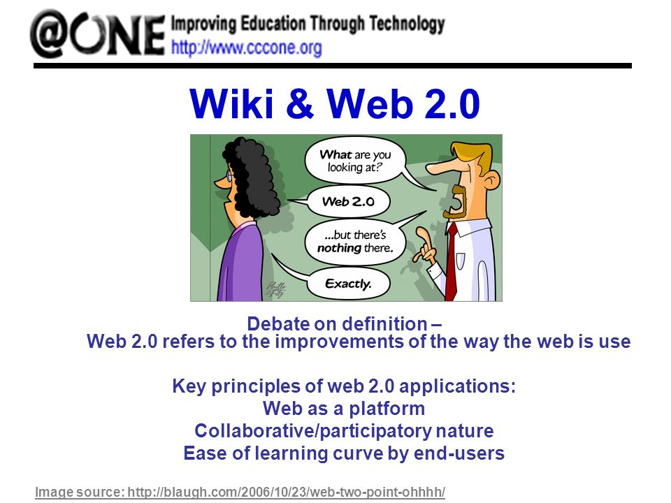 Wiki & Web 2.0 Debate on definition – Web 2.0 refers to the improvements of the way the web is use Key principles of web 2.0 applications: Web as a platform Collaborative/participatory nature Ease of learning curve by end-users Image source: http://blaugh.com/2006/10/23/web-two-point-ohhhh/