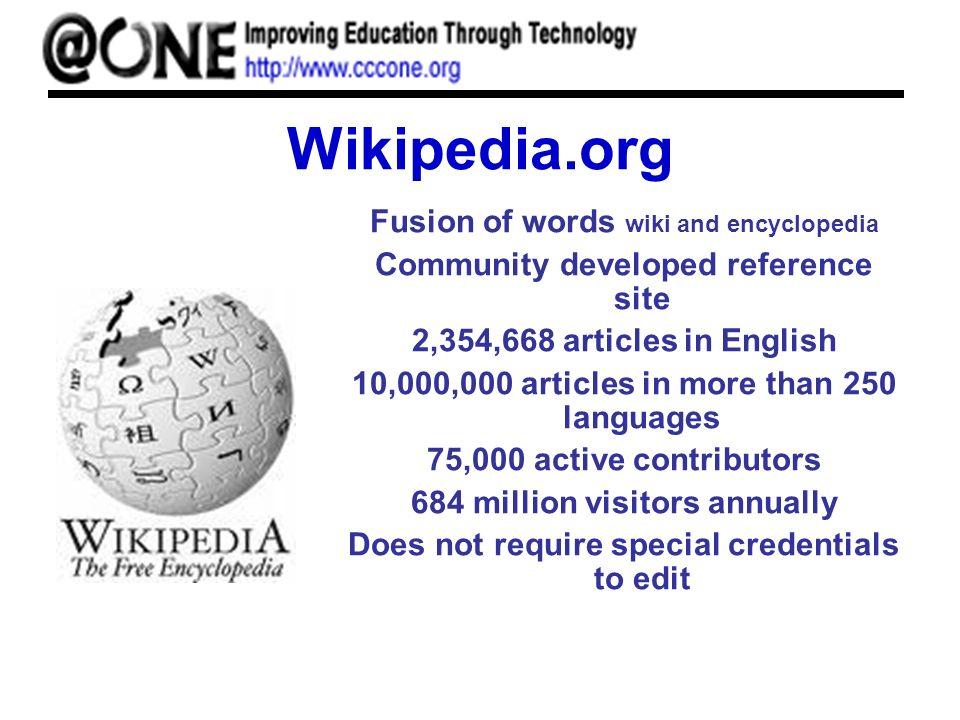 Wikipedia.org Fusion of words wiki and encyclopedia Community developed reference site 2,354,668 articles in English 10,000,000 articles in more than 250 languages 75,000 active contributors 684 million visitors annually Does not require special credentials to edit