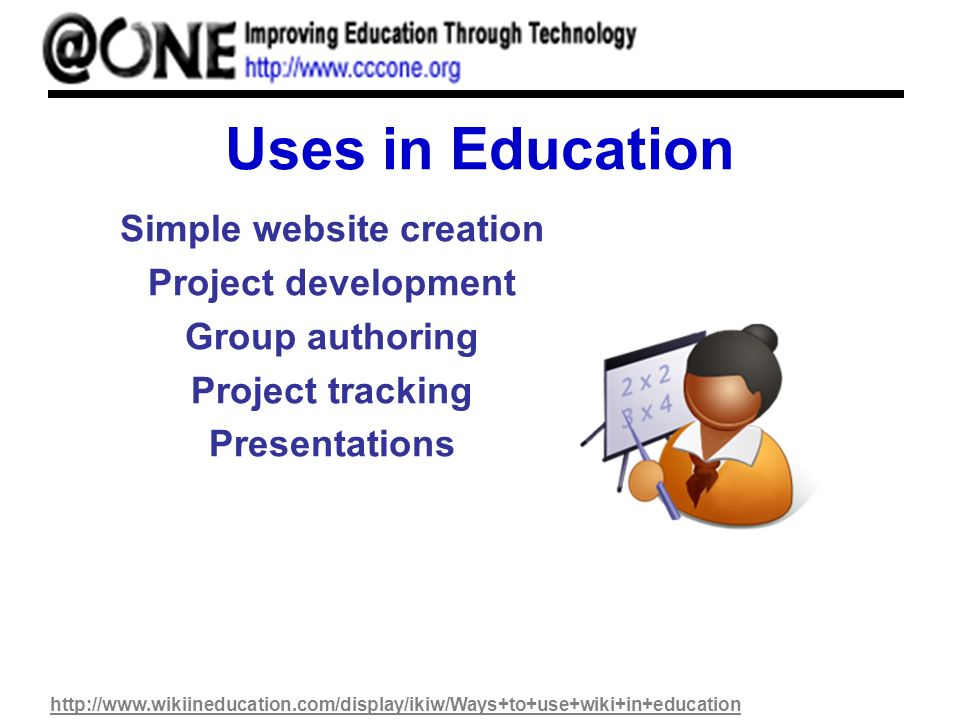 Uses in Education Simple website creation Project development Group authoring Project tracking Presentations http://www.wikiineducation.com/display/ikiw/Ways+to+use+wiki+in+education