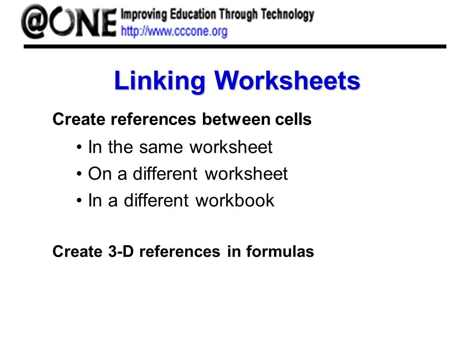 Linking Worksheets Create references between cells In the same worksheet On a different worksheet In a different workbook Create 3-D references in formulas