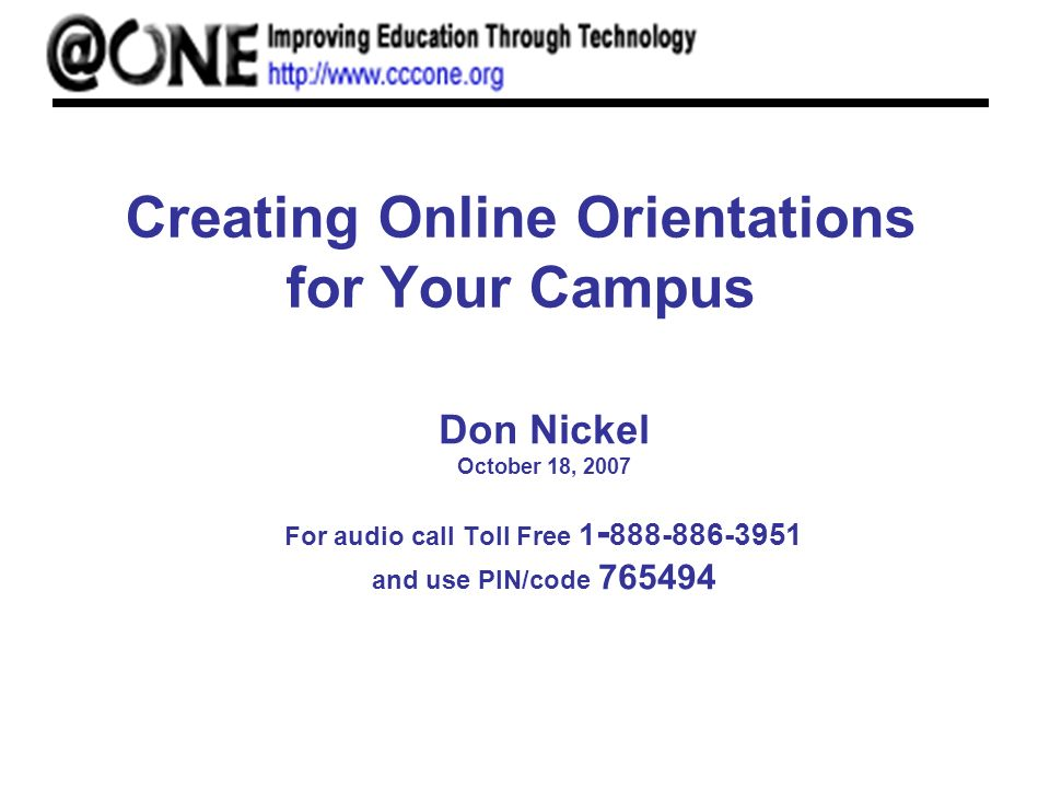 Creating Online Orientations for Your Campus Don Nickel October 18, 2007 For audio call Toll Free and use PIN/code