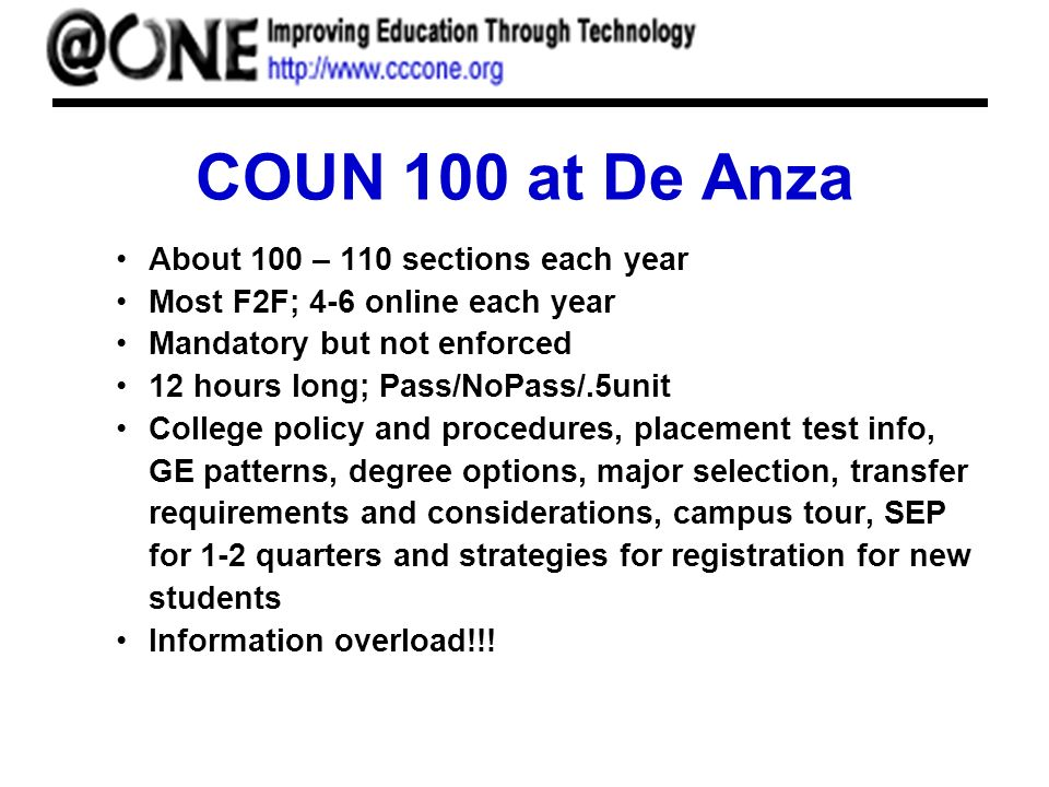 COUN 100 at De Anza About 100 – 110 sections each year Most F2F; 4-6 online each year Mandatory but not enforced 12 hours long; Pass/NoPass/.5unit College policy and procedures, placement test info, GE patterns, degree options, major selection, transfer requirements and considerations, campus tour, SEP for 1-2 quarters and strategies for registration for new students Information overload!!!