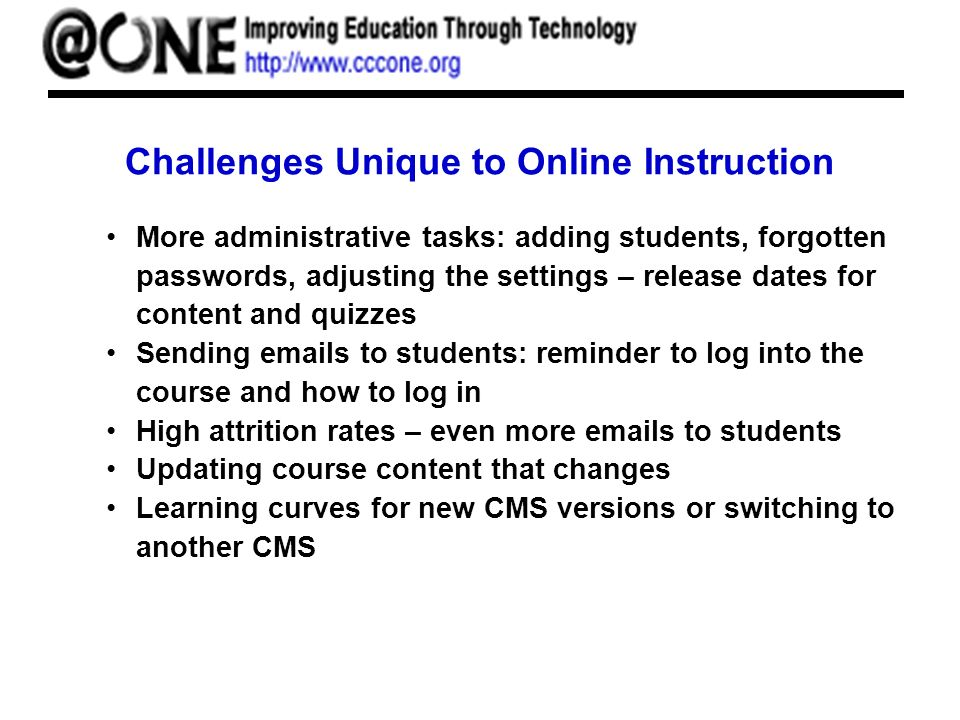 Challenges Unique to Online Instruction More administrative tasks: adding students, forgotten passwords, adjusting the settings – release dates for content and quizzes Sending emails to students: reminder to log into the course and how to log in High attrition rates – even more emails to students Updating course content that changes Learning curves for new CMS versions or switching to another CMS