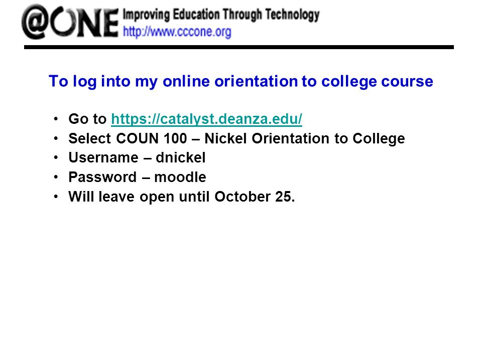To log into my online orientation to college course Go to   Select COUN 100 – Nickel Orientation to College Username – dnickel Password – moodle Will leave open until October 25.
