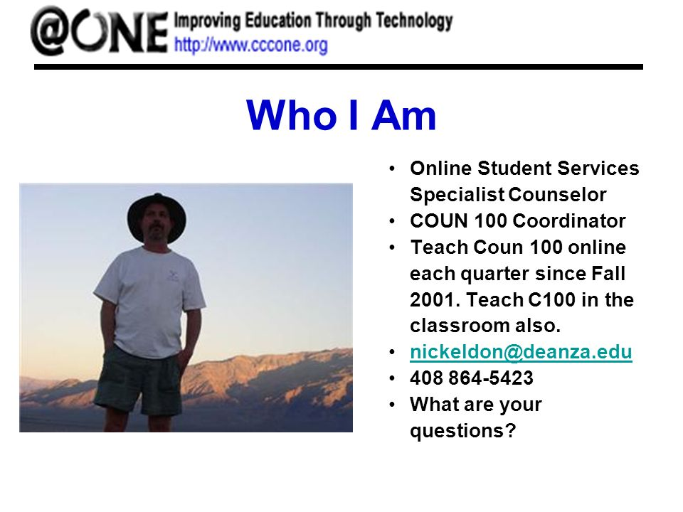 Who I Am Online Student Services Specialist Counselor COUN 100 Coordinator Teach Coun 100 online each quarter since Fall 2001. Teach C100 in the class