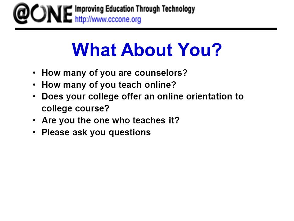 What About You.How many of you are counselors. How many of you teach online.