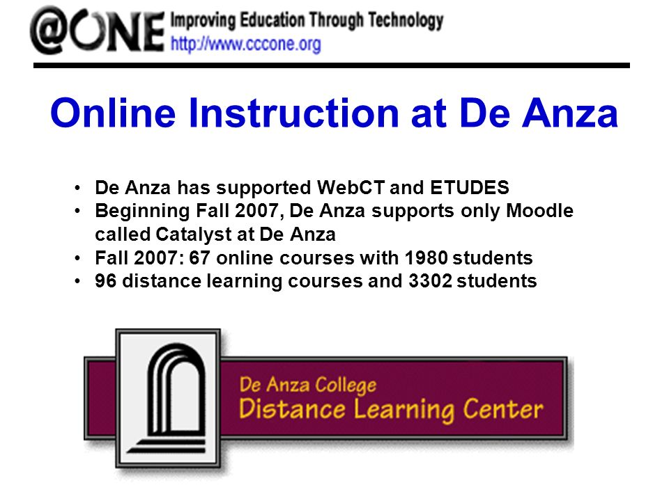Online Instruction at De Anza De Anza has supported WebCT and ETUDES Beginning Fall 2007, De Anza supports only Moodle called Catalyst at De Anza Fall