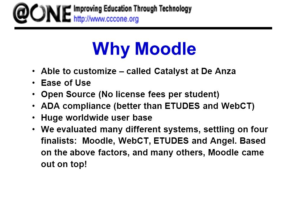 Why Moodle Able to customize – called Catalyst at De Anza Ease of Use Open Source (No license fees per student) ADA compliance (better than ETUDES and