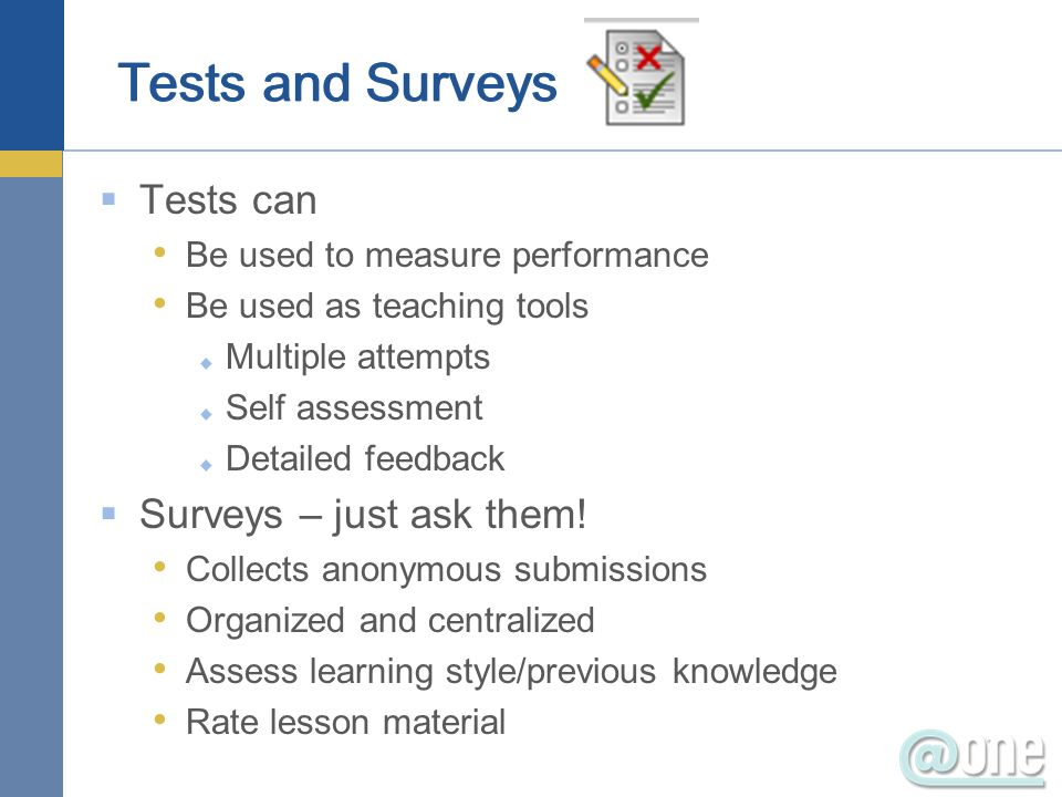 Tests can Be used to measure performance Be used as teaching tools Multiple attempts Self assessment Detailed feedback Surveys – just ask them.