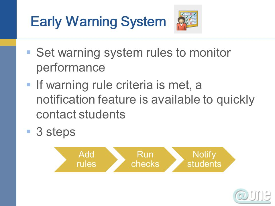 Set warning system rules to monitor performance If warning rule criteria is met, a notification feature is available to quickly contact students 3 steps Add rules Run checks Notify students