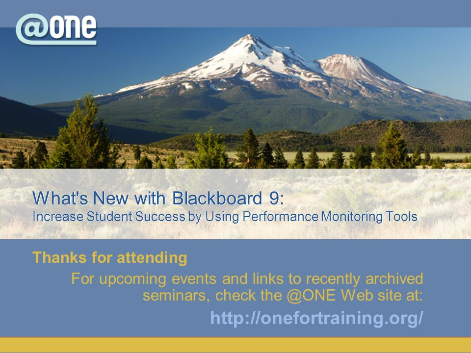 Thanks for attending For upcoming events and links to recently archived seminars, check the @ONE Web site at: http://onefortraining.org/ What s New with Blackboard 9: Increase Student Success by Using Performance Monitoring Tools