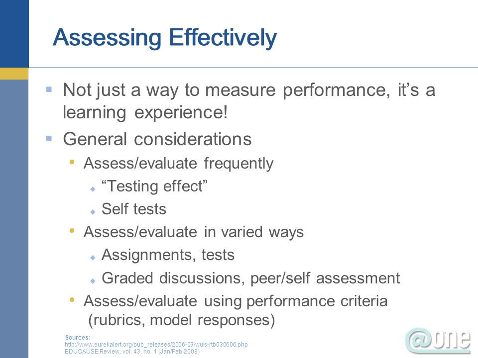 Not just a way to measure performance, its a learning experience! General considerations Assess/evaluate frequently Testing effect Self tests Assess/e