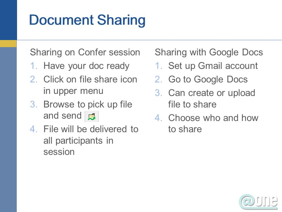 Document Sharing Sharing on Confer session 1.Have your doc ready 2.Click on file share icon in upper menu 3.Browse to pick up file and send 4.File will be delivered to all participants in session Sharing with Google Docs 1.Set up Gmail account 2.Go to Google Docs 3.Can create or upload file to share 4.Choose who and how to share
