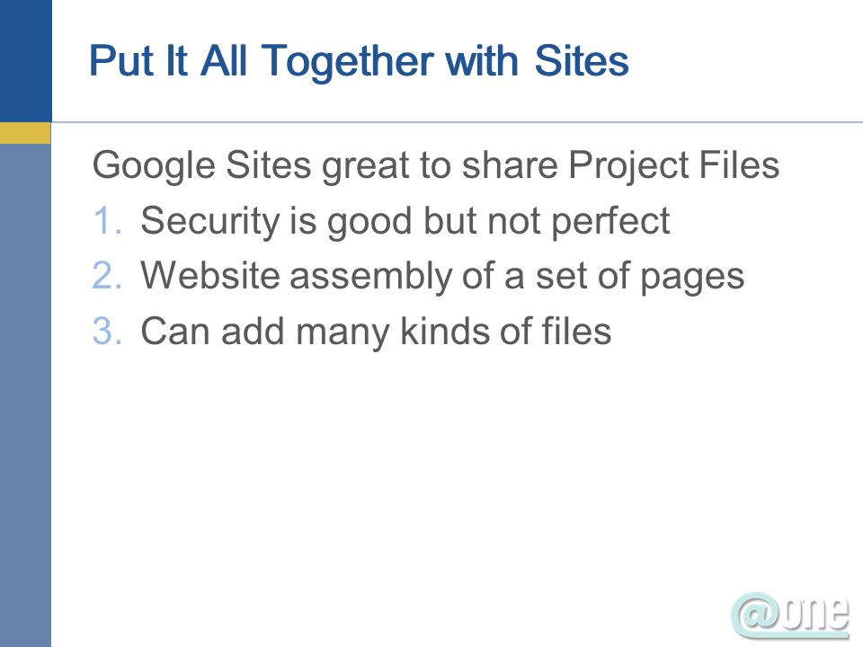 Put It All Together with Sites Google Sites great to share Project Files 1.Security is good but not perfect 2.Website assembly of a set of pages 3.Can