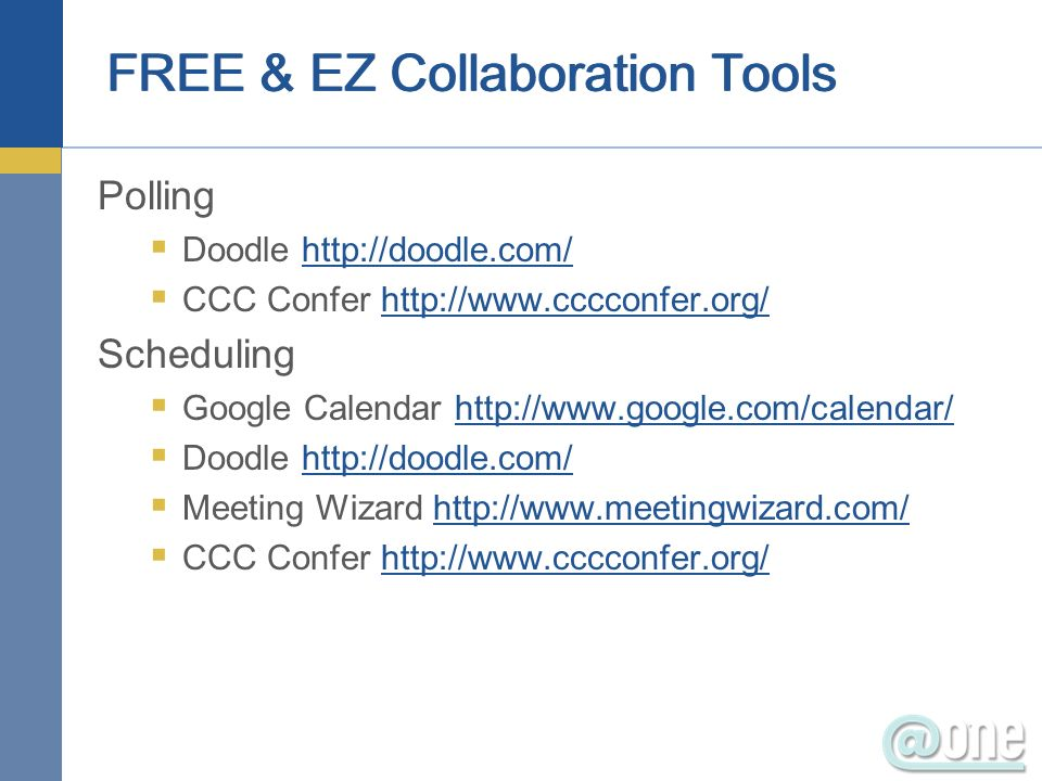 FREE & EZ Collaboration Tools Polling Doodle http://doodle.com/http://doodle.com/ CCC Confer http://www.cccconfer.org/http://www.cccconfer.org/ Scheduling Google Calendar http://www.google.com/calendar/http://www.google.com/calendar/ Doodle http://doodle.com/http://doodle.com/ Meeting Wizard http://www.meetingwizard.com/http://www.meetingwizard.com/ CCC Confer http://www.cccconfer.org/http://www.cccconfer.org/