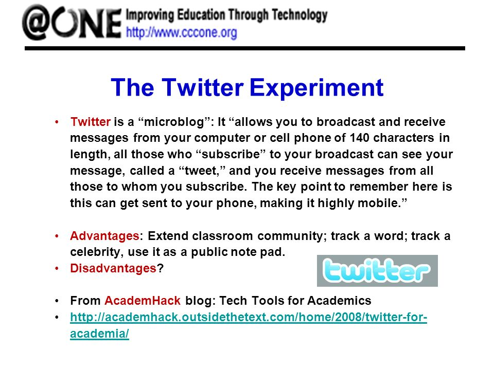 The Twitter Experiment Twitter is a microblog: It allows you to broadcast and receive messages from your computer or cell phone of 140 characters in l