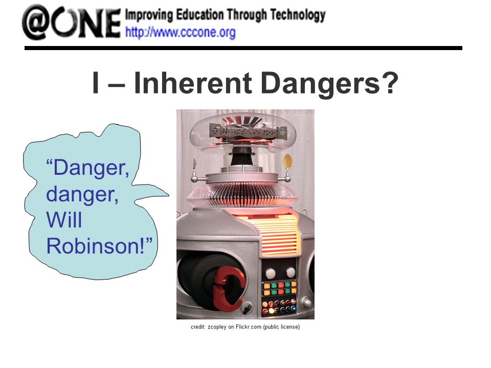 I – Inherent Dangers? Danger, danger, Will Robinson!