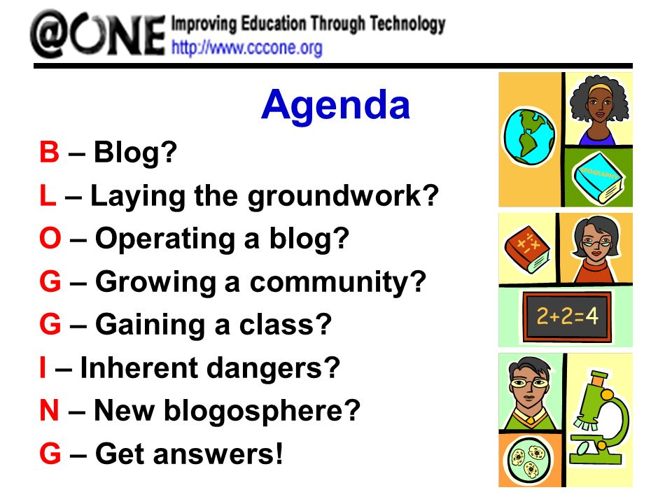 Agenda B – Blog? L – Laying the groundwork? O – Operating a blog? G – Growing a community? G – Gaining a class? I – Inherent dangers? N – New blogosph