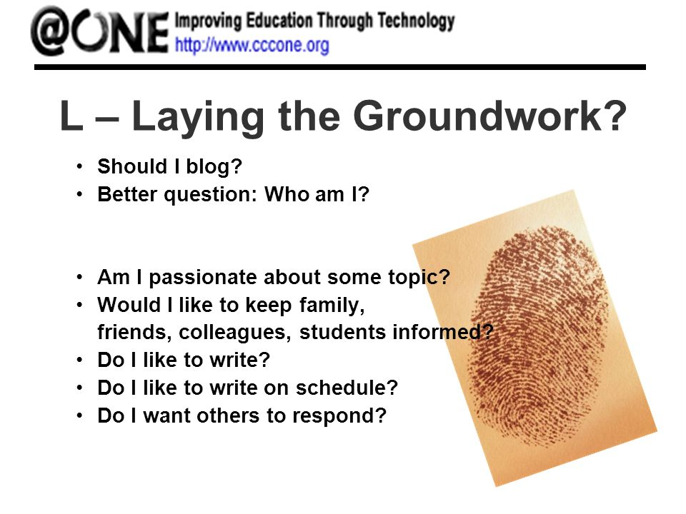 L – Laying the Groundwork? Should I blog? Better question: Who am I? Am I passionate about some topic? Would I like to keep family, friends, colleague