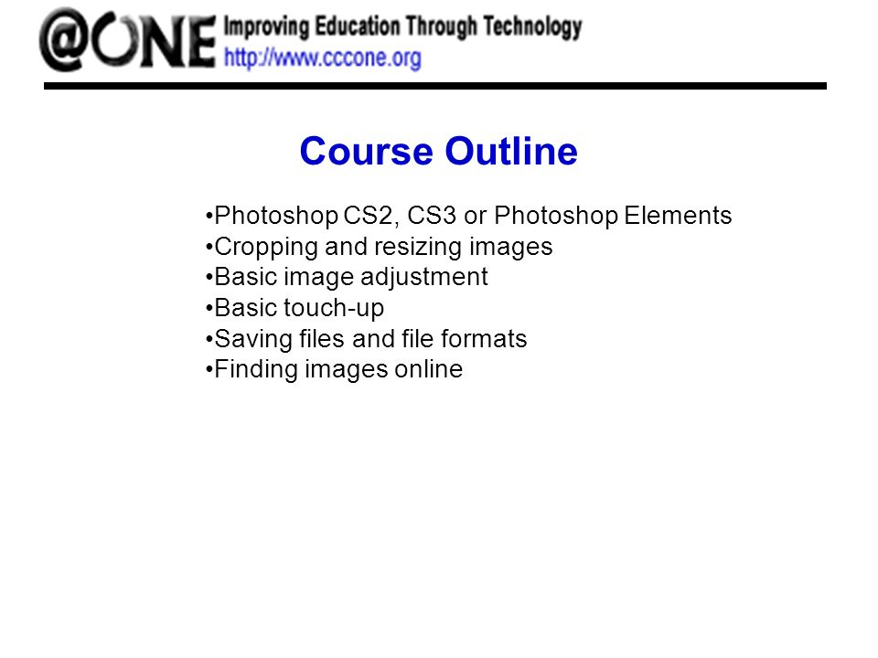 Course Outline Photoshop CS2, CS3 or Photoshop Elements Cropping and resizing images Basic image adjustment Basic touch-up Saving files and file formats Finding images online