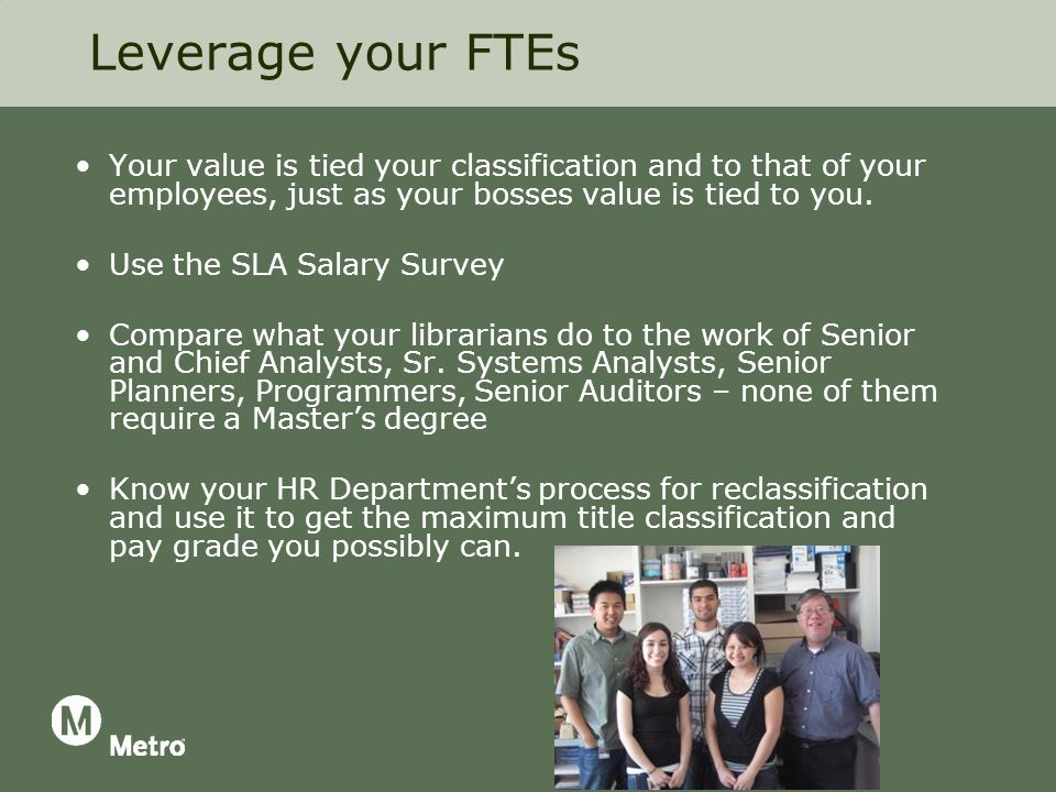 Leverage your FTEs Your value is tied your classification and to that of your employees, just as your bosses value is tied to you.