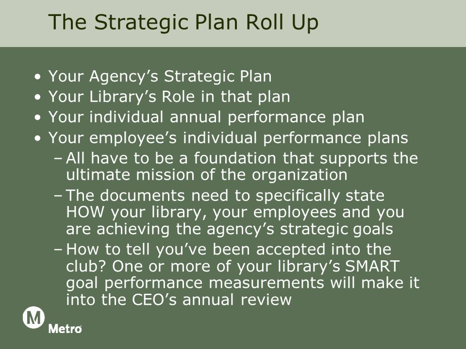 The Strategic Plan Roll Up Your Agencys Strategic Plan Your Librarys Role in that plan Your individual annual performance plan Your employees individual performance plans –All have to be a foundation that supports the ultimate mission of the organization –The documents need to specifically state HOW your library, your employees and you are achieving the agencys strategic goals –How to tell youve been accepted into the club.