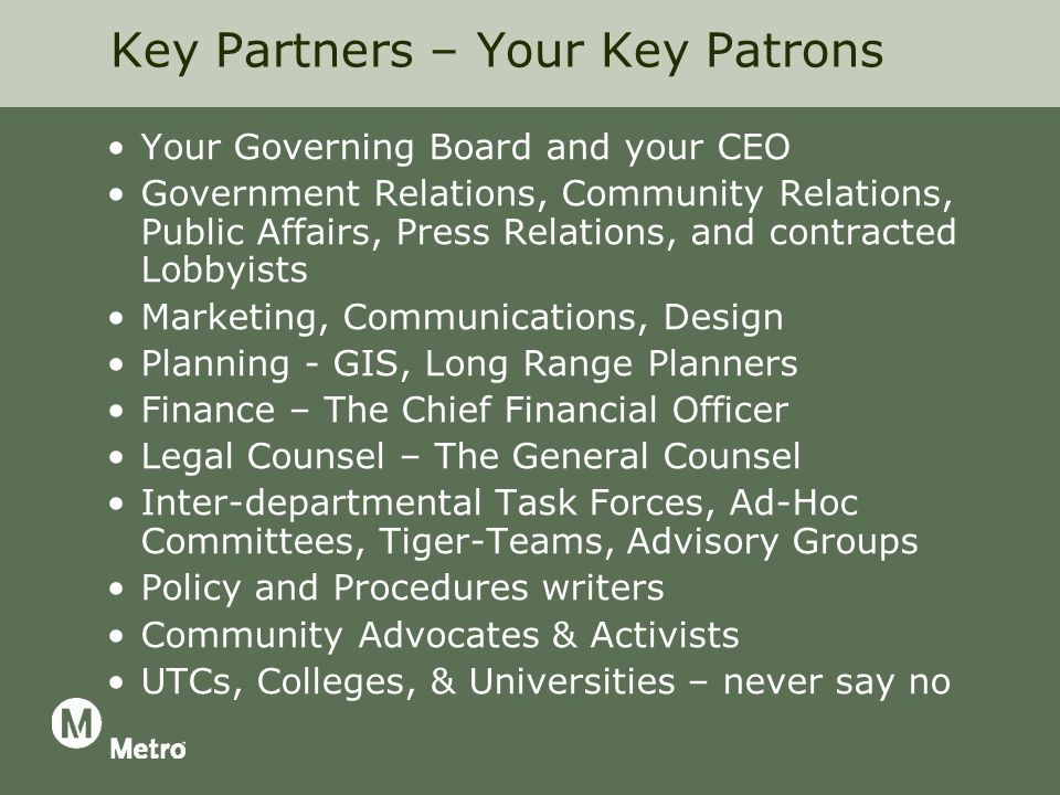 Key Partners – Your Key Patrons Your Governing Board and your CEO Government Relations, Community Relations, Public Affairs, Press Relations, and contracted Lobbyists Marketing, Communications, Design Planning - GIS, Long Range Planners Finance – The Chief Financial Officer Legal Counsel – The General Counsel Inter-departmental Task Forces, Ad-Hoc Committees, Tiger-Teams, Advisory Groups Policy and Procedures writers Community Advocates & Activists UTCs, Colleges, & Universities – never say no