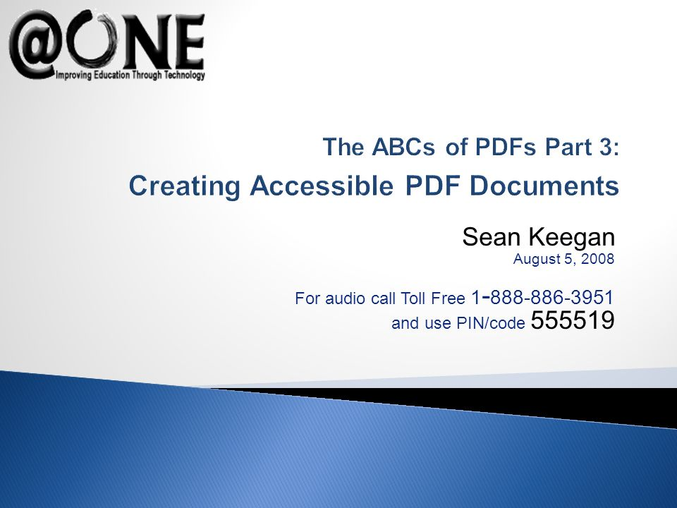 Sean Keegan August 5, 2008 For audio call Toll Free 1 - 888-886-3951 and use PIN/code 555519 The ABCs of PDFs Part 3: Creating Accessible PDF Documents