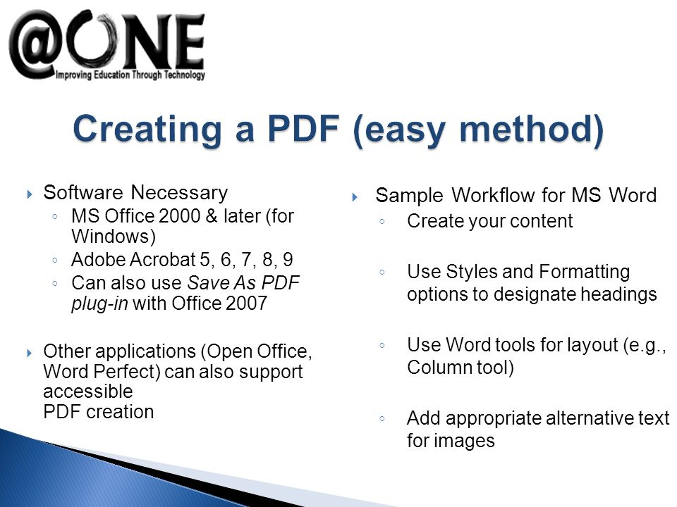 Software Necessary MS Office 2000 & later (for Windows) Adobe Acrobat 5, 6, 7, 8, 9 Can also use Save As PDF plug-in with Office 2007 Other applications (Open Office, Word Perfect) can also support accessible PDF creation Sample Workflow for MS Word Create your content Use Styles and Formatting options to designate headings Use Word tools for layout (e.g., Column tool) Add appropriate alternative text for images