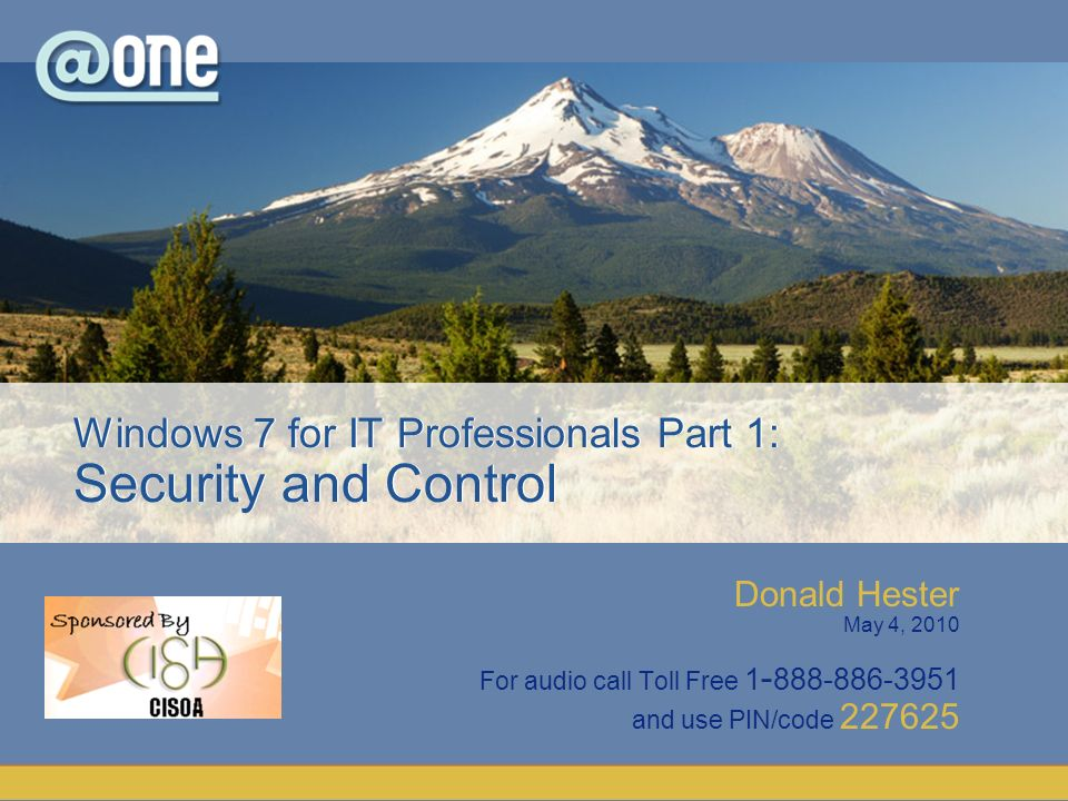 Donald Hester May 4, 2010 For audio call Toll Free 1 - 888-886-3951 and use PIN/code 227625 Windows 7 for IT Professionals Part 1: Security and Control