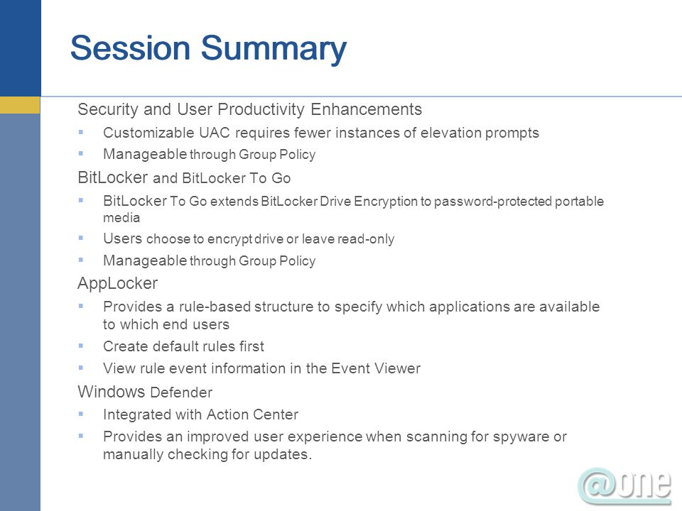 Security and User Productivity Enhancements Customizable UAC requires fewer instances of elevation prompts Manageable through Group Policy BitLocker and BitLocker To Go BitLocker To Go extends BitLocker Drive Encryption to password-protected portable media Users choose to encrypt drive or leave read-only Manageable through Group Policy AppLocker Provides a rule-based structure to specify which applications are available to which end users Create default rules first View rule event information in the Event Viewer Windows Defender Integrated with Action Center Provides an improved user experience when scanning for spyware or manually checking for updates.