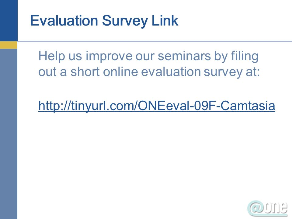 Evaluation Survey Link Help us improve our seminars by filing out a short online evaluation survey at: http://tinyurl.com/ONEeval-09F-Camtasia