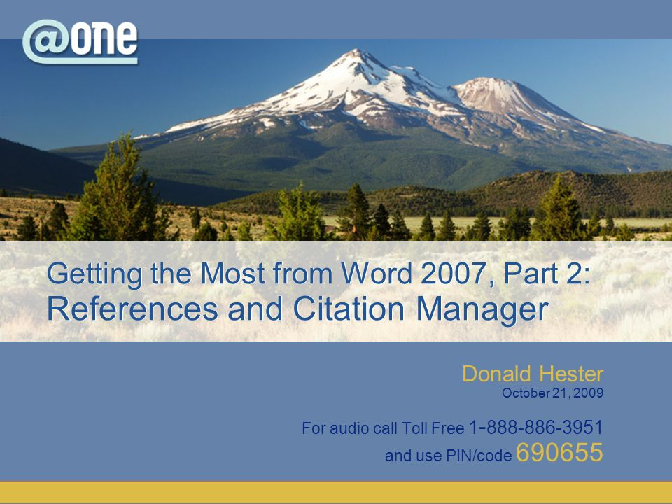 Donald Hester October 21, 2009 For audio call Toll Free and use PIN/code Getting the Most from Word 2007, Part 2: References and Citation Manager