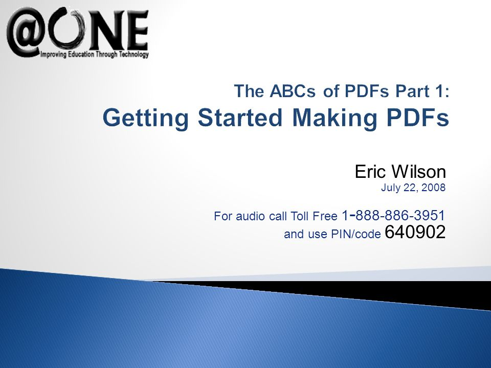 Eric Wilson July 22, 2008 For audio call Toll Free 1 - 888-886-3951 and use PIN/code 640902 The ABCs of PDFs Part 1: Getting Started Making PDFs