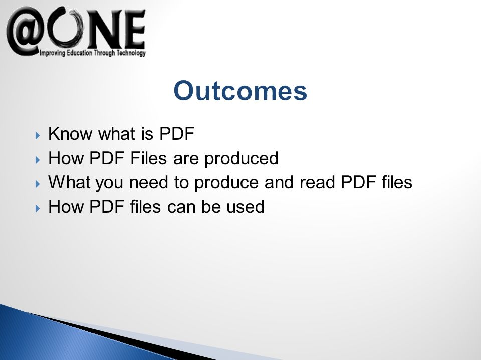 Outcomes Know what is PDF How PDF Files are produced What you need to produce and read PDF files How PDF files can be used