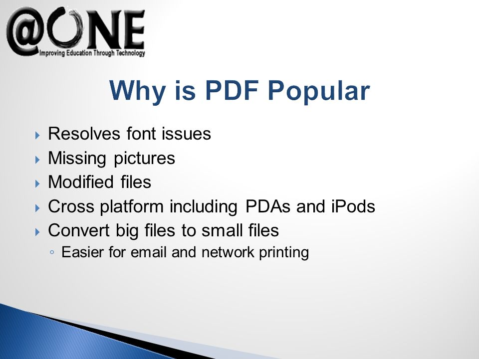 Why is PDF Popular Resolves font issues Missing pictures Modified files Cross platform including PDAs and iPods Convert big files to small files Easier for email and network printing