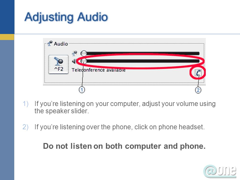 Adjusting Audio 1)If youre listening on your computer, adjust your volume using the speaker slider. 2)If youre listening over the phone, click on phon