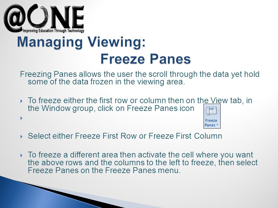 Freezing Panes allows the user the scroll through the data yet hold some of the data frozen in the viewing area.