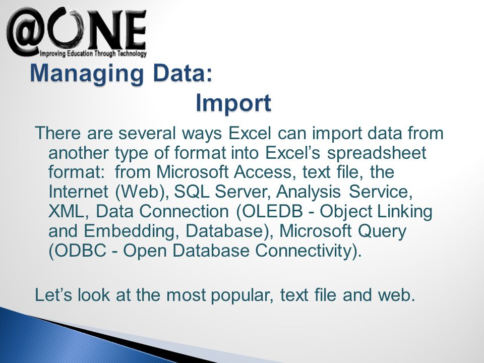 There are several ways Excel can import data from another type of format into Excels spreadsheet format: from Microsoft Access, text file, the Internet (Web), SQL Server, Analysis Service, XML, Data Connection (OLEDB - Object Linking and Embedding, Database), Microsoft Query (ODBC - Open Database Connectivity).