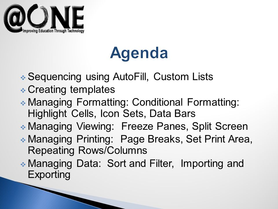 Agenda Sequencing using AutoFill, Custom Lists Creating templates Managing Formatting: Conditional Formatting: Highlight Cells, Icon Sets, Data Bars Managing Viewing: Freeze Panes, Split Screen Managing Printing: Page Breaks, Set Print Area, Repeating Rows/Columns Managing Data: Sort and Filter, Importing and Exporting