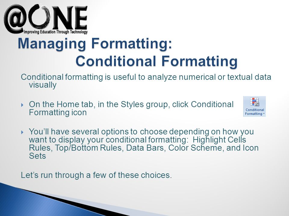 Conditional formatting is useful to analyze numerical or textual data visually On the Home tab, in the Styles group, click Conditional Formatting icon Youll have several options to choose depending on how you want to display your conditional formatting: Highlight Cells Rules, Top/Bottom Rules, Data Bars, Color Scheme, and Icon Sets Lets run through a few of these choices.