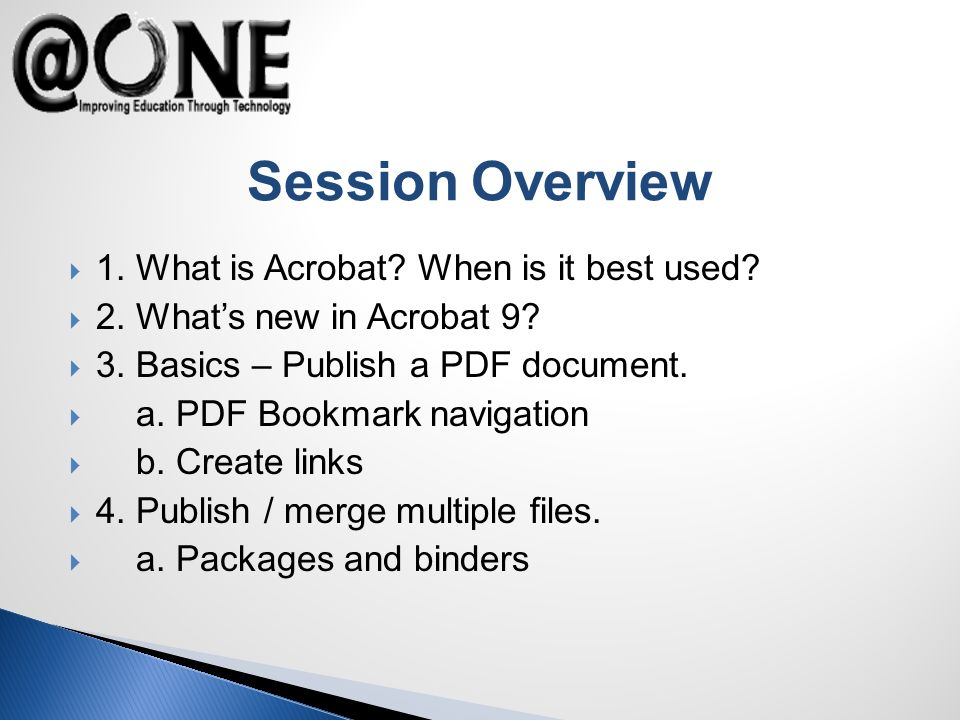 Session Overview 1. What is Acrobat? When is it best used? 2. Whats new in Acrobat 9? 3. Basics – Publish a PDF document. a. PDF Bookmark navigation b