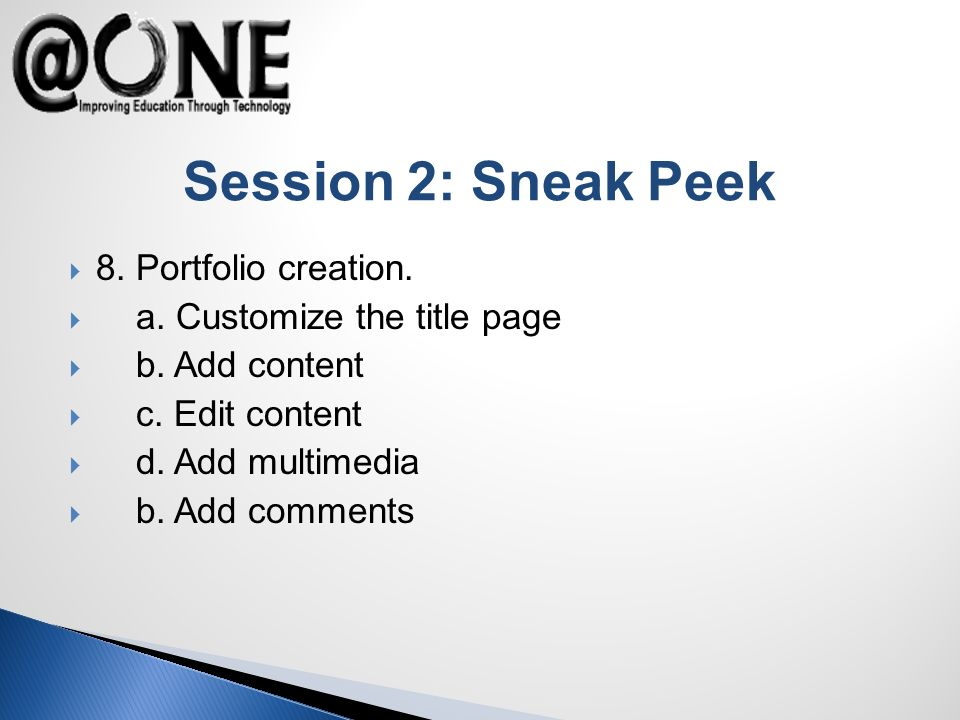 Session 2: Sneak Peek 8. Portfolio creation. a. Customize the title page b. Add content c. Edit content d. Add multimedia b. Add comments